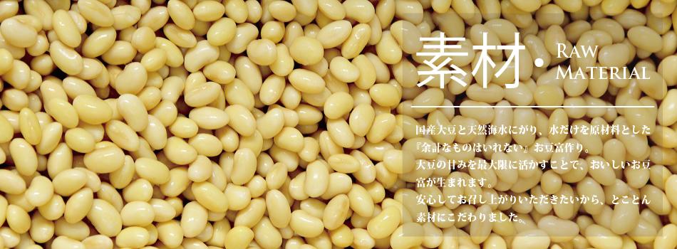 国産大豆、天然海水にがり、水を原材料とした『余計なものはいれない』お豆富作り。大豆の甘みを最大限に活かす事でおいしいお豆富が生まれます。安心して召し上がっていただきたいから、とことん素材にこだわりました。